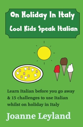 Download On Holiday In Italy Cool Kids Speak Italian: Learn Italian before you go away & 15 challenges to use Italian whilst on holiday (English and Italian Edition) PDF