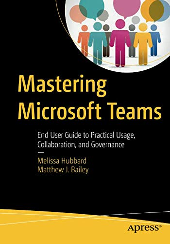 Mastering Microsoft Teams: End User Guide to Practical Usage, Collaboration, and Governance ()