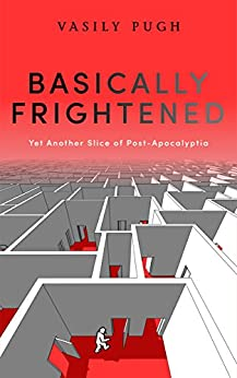 Basically Frightened: Yet Another Slice of Post-Apocalyptia by [Pugh, Vasily]