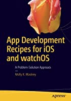 App Development Recipes for iOS and watchOS: A Problem-Solution Approach Front Cover