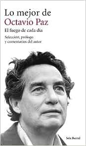 Lo Mejor De Octavio Paz El Fuego De Cada Día Selección Prólogo Y Comentarios Del Autor Spanish Edition Paz Octavio 9788432222917 Books