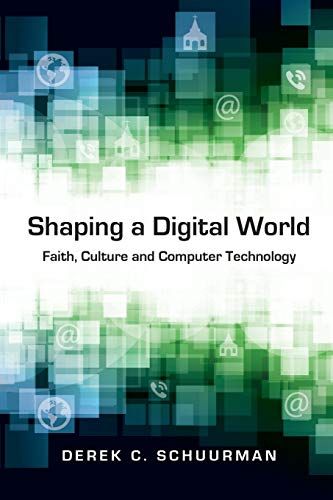 Shaping a Digital World: Faith, Culture and Computer Technology Paperback – May 2, 2013
