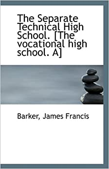 The Separate Technical High School: The vocational high school by Francis Barker James (2009-08-16)