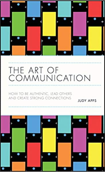 The Art Of Communication How To Be Authentic Lead Others And Create Strong Connections Apps Judy 9780857088079 Amazon Com Books