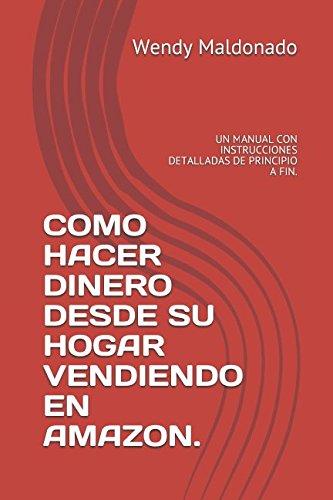 COMO HACER DINERO DESDE SU HOGAR VENDIENDO EN AMAZON.: UN MANUAL CON  INSTRUCCIONES DETALLADAS DE PRINCIPIO A FIN. (Spanish Edition) (Un Hacer Como)