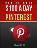 How To Make $100 A Day Using Pinterest: Simple Step By Step Methods People Use Everyday To Profit On Pinterest