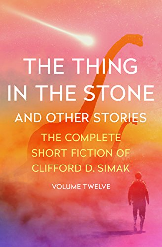 The Thing in the Stone: And Other Stories (The Complete Short Fiction of Clifford D. Simak Book 12)