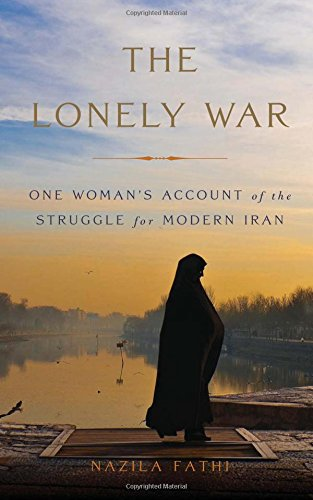 The Lonely War: One Woman's Account Of The Struggle For Modern Iran