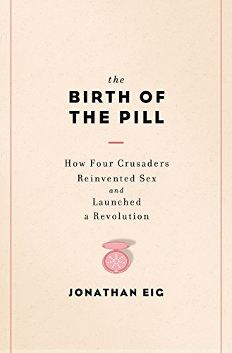 The Birth of the Pill: How Four Crusaders Reinvented Sex and Launched a Revolution cover