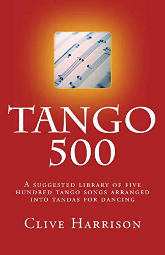 Tango 500: A suggested library of five hundred tango songs arranged into tandas for dancing