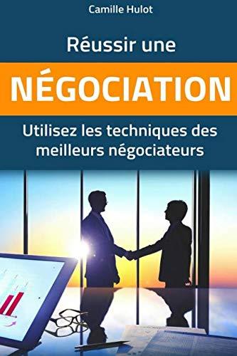 Russir une ngociation : Utilisez les techniques des meilleurs ngociateurs (French Edition)