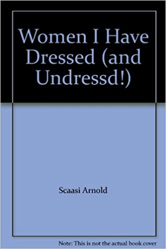 Women I Have Dressed And Undressed Arnold Scaasi 9781422356999