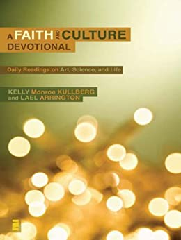 A Faith and Culture Devotional: Daily Reading on Art, Science, and Life by [Kullberg, Kelly Monroe, Arrington, Lael]