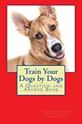 Train Your Dogs by Dogs: A Question and Answer Book (Animal Communication by Cathy Seabrook D.V.M.) (Volume 6)