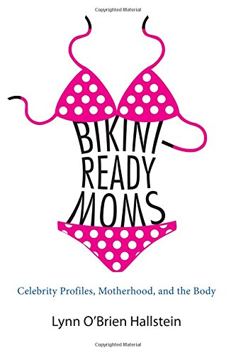 Bikini-Ready Moms: Celebrity Profiles, Motherhood, and the Body (SUNY series in Feminist Criticism and Theory)