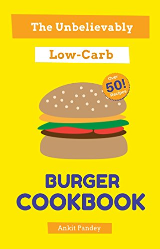 The Unbelievably Low-Carb Burger Cookbook: Over 50 Recipes! by Ankit Pandey