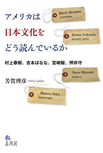 アメリカは日本文化をどう読んでいるか――村上春樹、吉本ばなな、宮崎駿、押井守
