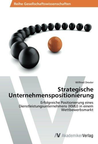 Download Strategische Unternehmenspositionierung: Erfolgreiche Positionierung eines Dienstleistungsunternehmens (KMU) in einem Wettbewerbsmarkt (German Edition) pdf epub