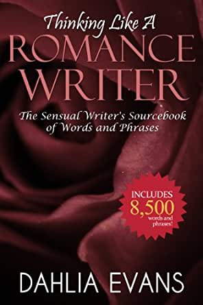 Thinking Like A Romance Writer The Sensual Writers Sourcebook of Words and Phrases