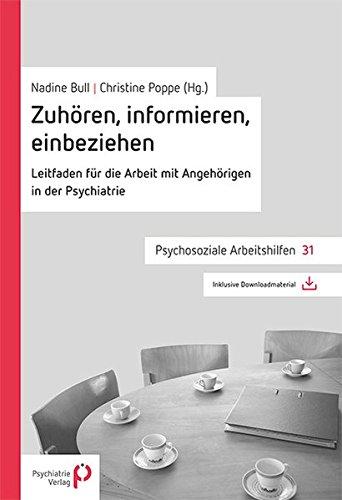 Zuhören, informieren, einbeziehen: Leitfaden für die Arbeit mit Angehörigen in der Psychiatrie (Psychosoziale Arbeitshilfen)