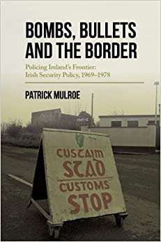 Bombs, Bullets and the Border - Policing Ireland's Frontier: Irish Security Policy, 1969-78