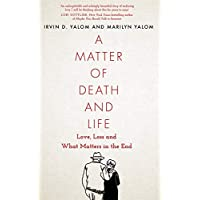 A Matter of Death and Life: Love, Loss and What Matters in the End