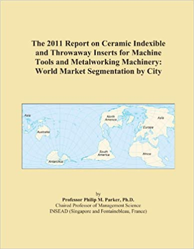 The 2011 Report on Ceramic Indexible and Throwaway Inserts for Machine Tools and Metalworking Machinery: World Market Segmentation by City
