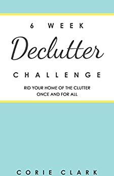 6 Week Declutter Challenge: Rid your home of the clutter once and for all by [Clark, Corie]