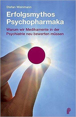Erfolgsmythos Psychopharmaka Warum Wir Medikamente In Der Psychiatrie Neu Bewerten Mussen Amazon De Stefan Weinmann Bucher