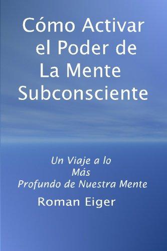 Como Activar el Poder de La Mente Subconsciente: Un Viaje a lo  Mas  Profundo de Nuestra Mente (Spanish Edition) [Roman Eiger] (Tapa Blanda)