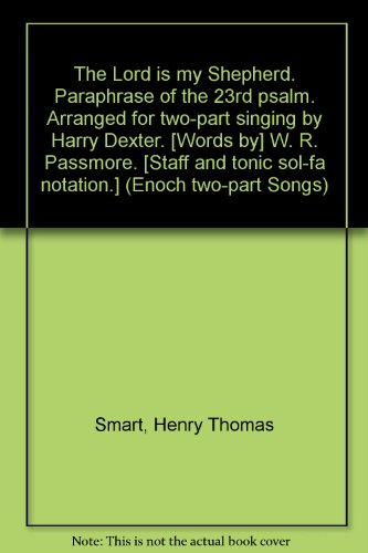 The Lord is my Shepherd. Paraphrase of the 23rd psalm. Arranged for two-part singing by Harry Dexter. [Words by] W. R. Passmore. [Staff and tonic sol-fa notation.] (Enoch two-part Songs) ()