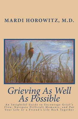 Download [Grieving as Well as Possible: An Insightful Guide to Encourage Grief's Flow, Navigate Difficult Moments, and Put Your Life or a Friend's Life Back T] (By: Mardi Horowitz M D) [published: April, 2010] ebook