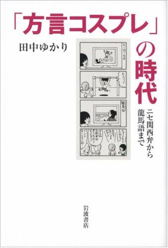 「方言コスプレ」の時代――ニセ関西弁から龍馬語まで