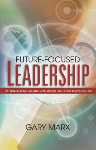 Future-Focused Leadership: Preparing Schools, Students, and Communities for Tomorrow's Preparing Schools, Students, and Communities for Tomorrow's Realities Realities