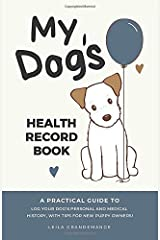 My Dog's Health Record Book: A Practical Guide to Log Your Dog's Personal and Health History, With Tips For New Puppy Owners! Paperback