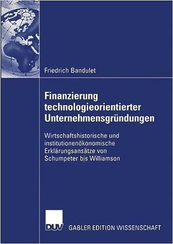 Finanzierung technologieorientierter Unternehmensgründungen: Wirtschaftshistorische und institutionenökonomische Erklärungsansätze von Schumpeter bis Williamson