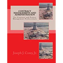 Contract Management and Administration For Contract and Project Management Professionals: A Comprehensive Guide to Contracts, the Contracting Process, and to Managing and Administering Contracts