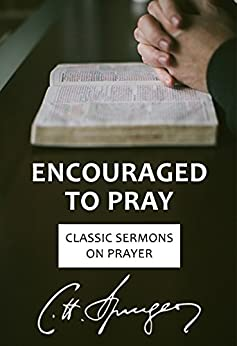 Encouraged to Pray: Classic Sermons on Prayer (Rich Theology Made Accessible) by [Spurgeon, Charles]