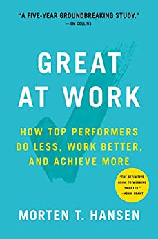 Great at Work: How Top Performers Do Less, Work Better, and Achieve More by [Hansen, Morten]