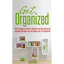 Get Organized: Smart Solutions on How to Declutter and Stay Organized, Including 100 Quick Tips on Getting Your Life Organized