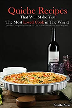 Quiche Recipes That Will Make You the Most Loved Cook in The World: A Cookbook for Quiche Lovers and The Ones Who Want to Discover This Lovely Dish by [Stone, Martha]