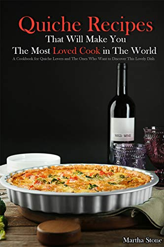 Quiche Recipes That Will Make You the Most Loved Cook in The World: A Cookbook for Quiche Lovers and The Ones Who Want to Discover This Lovely Dish ()