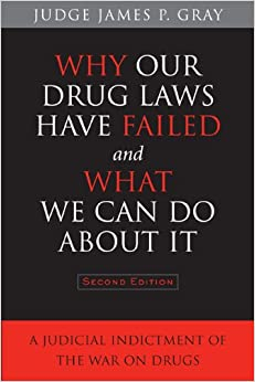 Why Our Drug Laws Have Failed and What We Can Do About it: A Judicial Indictment of the War on Drugs
