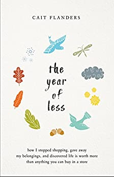 The Year of Less: How I Stopped Shopping, Gave Away My Belongings, and Discovered Life Is Worth More Than Anything You Can Buy in a Store by [Flanders, Cait]