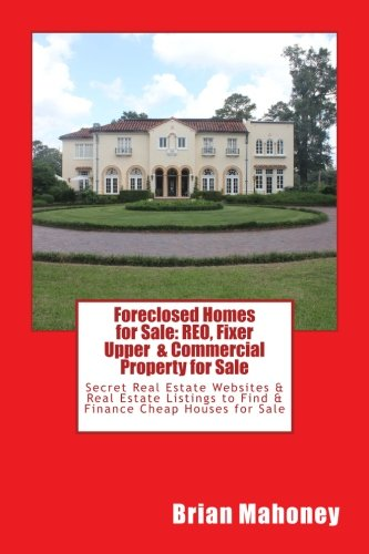 (Foreclosed Homes for Sale: REO, Fixer Upper & Commercial Property for Sale: Secret Real Estate Websites & Real Estate Listings to Find & Finance Cheap Houses for Sale)