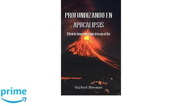 Profundizando En Apocalipsis: El Fin De Los Tiempos Visto a Través De Los Ojos De Dios (Spanish Edition): Gaylord Bowman: 9781524617912: Amazon.com: Books