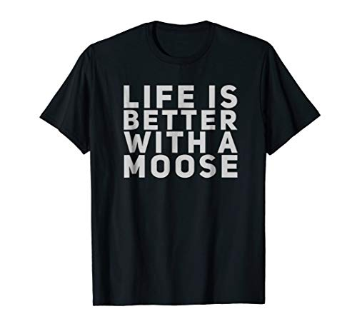 Life Is Better With A Moose Gift T-Shirt