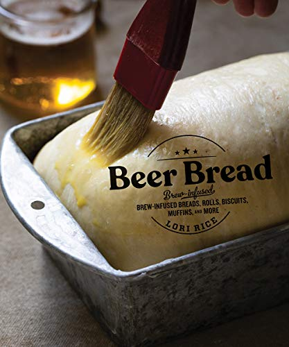 Beer Bread: Brew-Infused Breads, Rolls, Biscuits, Muffins, and More by Lori Rice