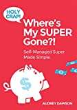 Holy Crap! Where's My Super Gone?!: Self-Managed Super Made Simple.