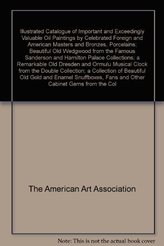 (Illustrated Catalogue of Important and Exceedingly Valuable Oil Paintings by Celebrated Foreign and American Masters and Bronzes, Porcelains; Beautiful Old Wedgwood from the Famous Sanderson and Hamilton Palace Collections; a Remarkable Old Dresden and Ormulu Musical Clock from the Double Collection; a Collection of Beautiful Old Gold and Enamel Snuffboxes, Fans and Other Cabinet Gems from the Collection of the Late P.A. Valentine of New York and from Other Private Sources as designated in the c)